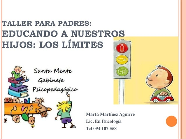 Marta Martínez Aguirre Lic. En Psicología Tel 094 107 558 TALLER PARA PADRES: EDUCANDO A NUESTROS HIJOS: LOS LÍMITES