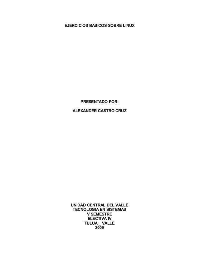 EJERCICIOS BASICOS SOBRE LINUX PRESENTADO POR: ALEXANDER CASTRO CRUZ UNIDAD CENTRAL DEL VALLE TECNOLOGIA EN SISTEMAS V SEM...