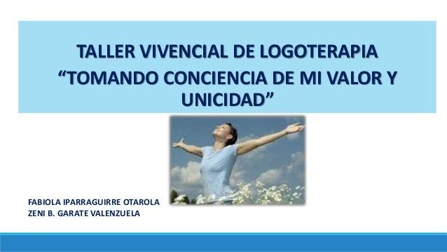 """TALLER VIVENCIAL DE LOGOTERAPIA """"TOMANDO CONCIENCIA DE MI VALOR Y UNICIDAD"""" FABIOLA IPARRAGUIRRE OTAROLA ZENI B. GARATE VA..."""