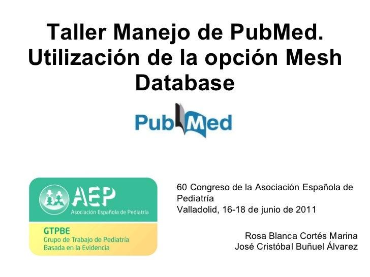 Taller Manejo de PubMed. Utilización de la opción Mesh Database Rosa Blanca Cortés Marina José Cristóbal Buñuel Álvarez 60...
