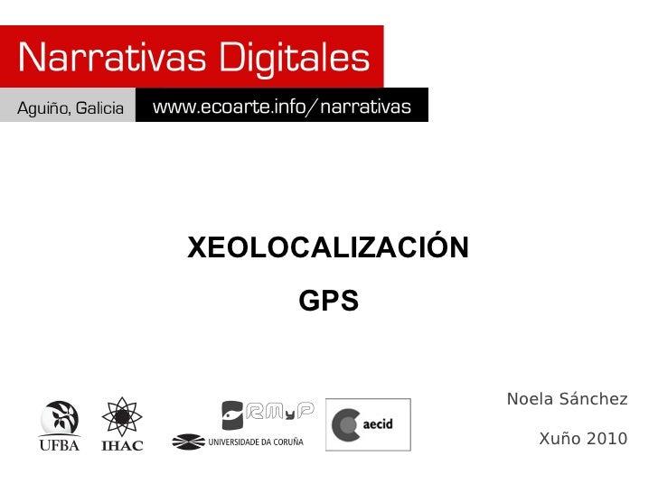 XEOLOCALIZACIÓN      GPS                     Noela Sánchez                       Xuño 2010