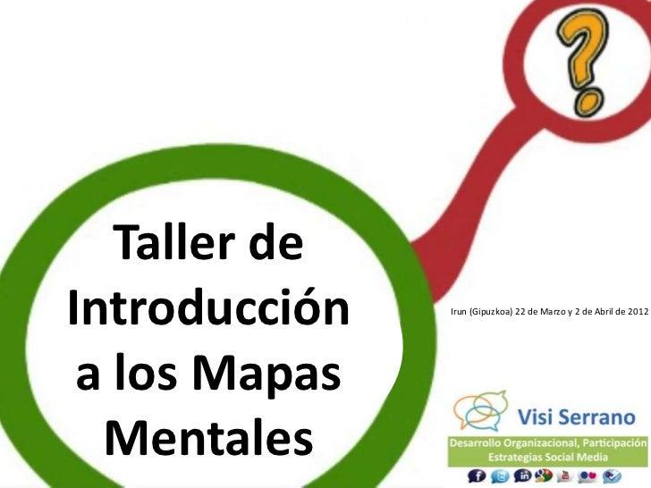 Taller de     Introducción   Irun (Gipuzkoa) 22 de Marzo y 2 de Abril de 2012      a los Mapas22       Mentales
