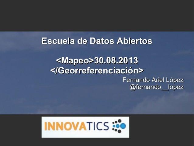 Escuela de Datos AbiertosEscuela de Datos Abiertos <Mapeo>30.08.2013<Mapeo>30.08.2013 </Georreferenciación></Georreferenci...