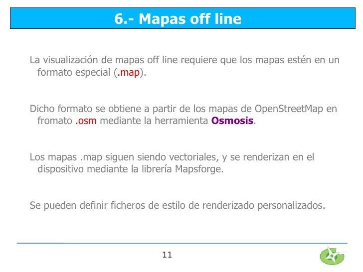 6.- Mapas off lineLa visualización de mapas off line requiere que los mapas estén en un  formato especial (.map).Dicho for...