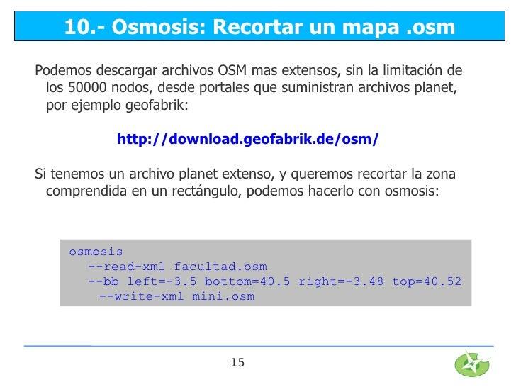 10.- Osmosis: Recortar un mapa .osmPodemos descargar archivos OSM mas extensos, sin la limitación de los 50000 nodos, desd...