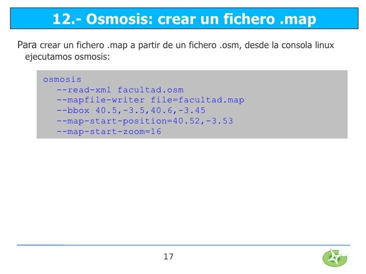 12.- Osmosis: crear un fichero .mapPara crear un fichero .map a partir de un fichero .osm, desde la consola linux ejecutam...