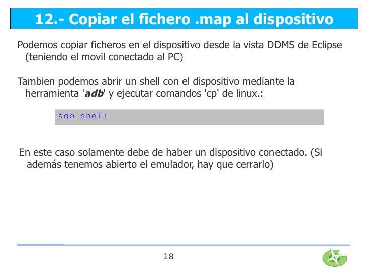 12.- Copiar el fichero .map al dispositivoPodemos copiar ficheros en el dispositivo desde la vista DDMS de Eclipse (tenien...