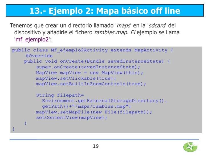 13.- Ejemplo 2: Mapa básico off lineTenemos que crear un directorio llamado maps en la sdcard del  dispositivo y añadirle ...