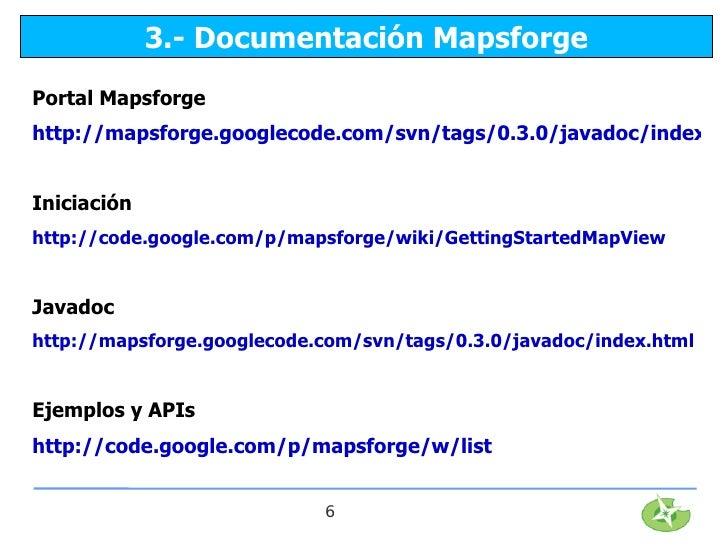 3.- Documentación MapsforgePortal Mapsforgehttp://mapsforge.googlecode.com/svn/tags/0.3.0/javadoc/index.htIniciaciónhttp:/...