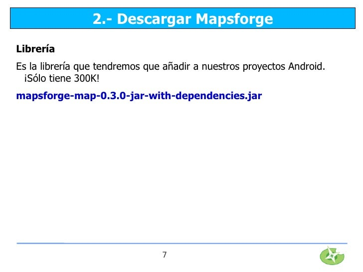 2.- Descargar MapsforgeLibreríaEs la librería que tendremos que añadir a nuestros proyectos Android. ¡Sólo tiene 300K!maps...