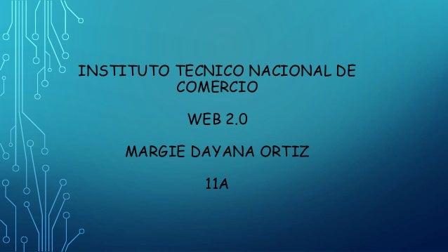 INSTITUTO TECNICO NACIONAL DE COMERCIO WEB 2.0 MARGIE DAYANA ORTIZ 11A