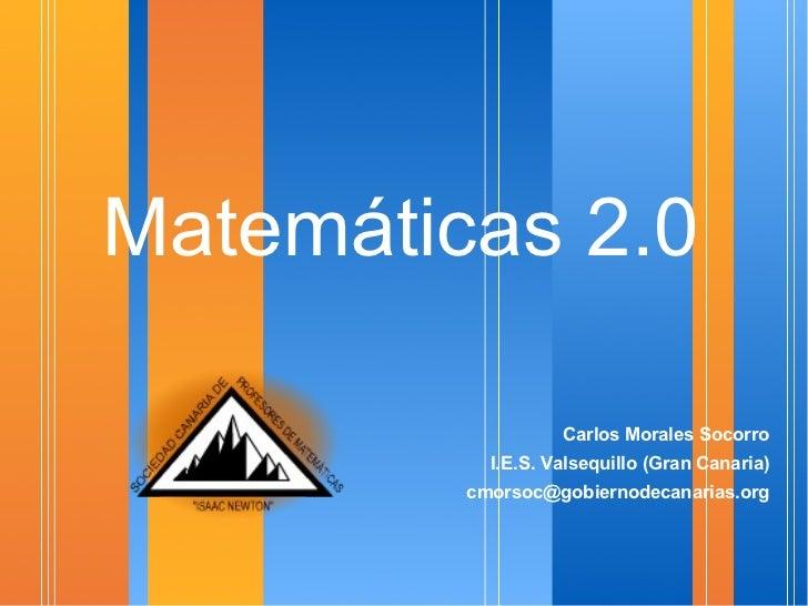 Matemáticas 2.0 <ul><li>Carlos Morales Socorro </li></ul><ul><li>I.E.S. Valsequillo (Gran Canaria) </li></ul><ul><li>[ema...