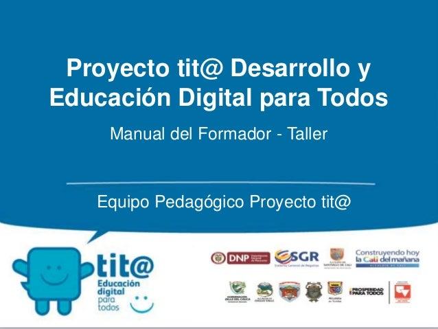 Proyecto tit@ Desarrollo y  Educación Digital para Todos  Manual del Formador - Taller  Equipo Pedagógico Proyecto tit@