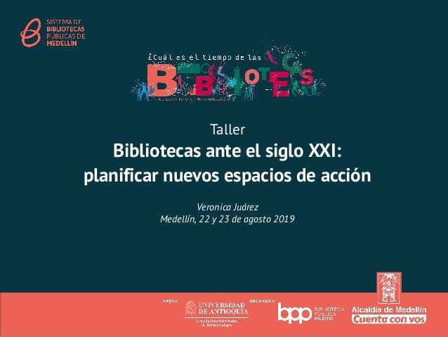 Taller Bibliotecas ante el siglo XXI: planificar nuevos espacios de acción Veronica Juárez Medellín, 22 y 23 de agosto 2019