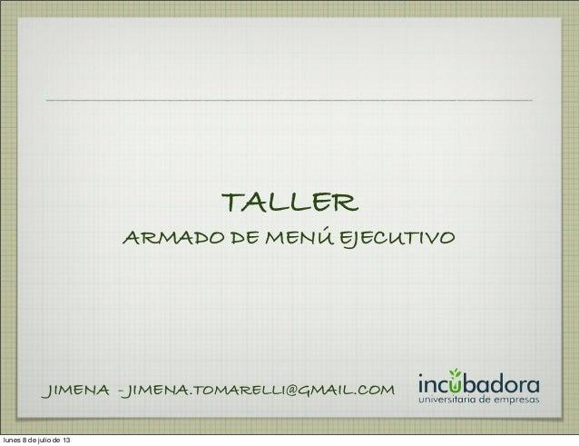 TALLER ARMADO DE MENÚ EJECUTIVO JIMENA - JIMENA.TOMARELLI@GMAIL.COM lunes 8 de julio de 13