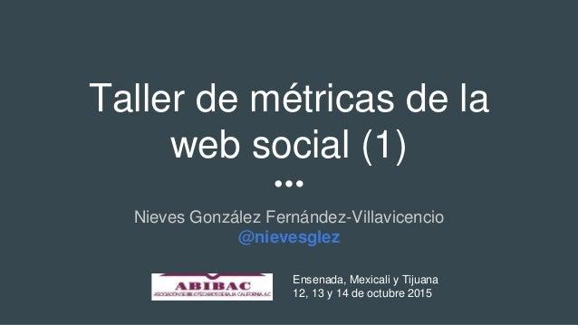 Taller de métricas de la web social (1) Nieves González Fernández-Villavicencio @nievesglez Ensenada, Mexicali y Tijuana 1...
