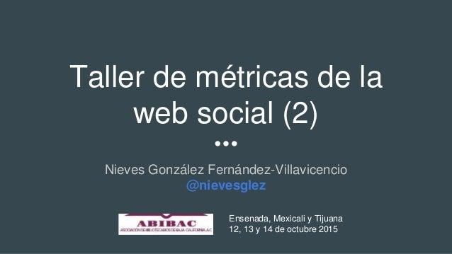 Taller de métricas de la web social (2) Nieves González Fernández-Villavicencio @nievesglez Ensenada, Mexicali y Tijuana 1...
