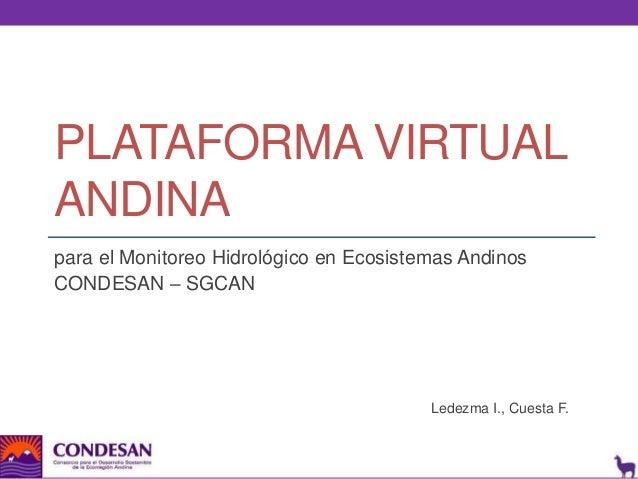 PLATAFORMA VIRTUAL ANDINA para el Monitoreo Hidrológico en Ecosistemas Andinos CONDESAN – SGCAN  Ledezma I., Cuesta F.