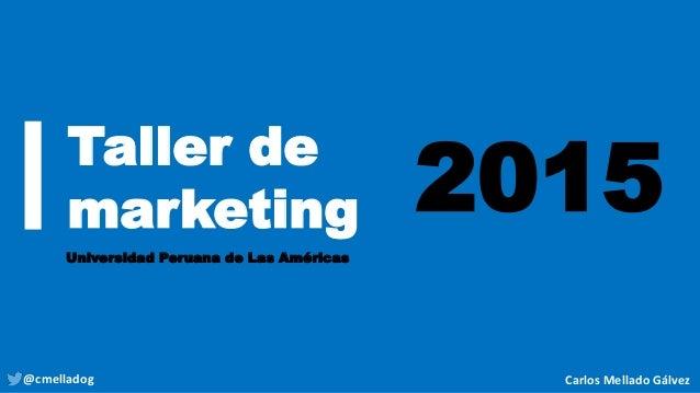 Taller de marketing Universidad Peruana de Las Américas 2015 @cmelladog Carlos Mellado Gálvez