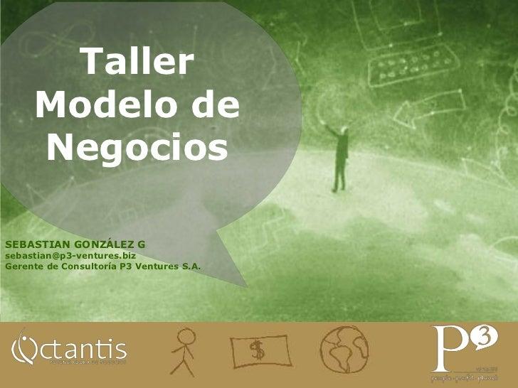 Taller Modelo de Negocios<br />SEBASTIAN GONZÁLEZ G<br />sebastian@p3-ventures.biz <br />Gerente de Consultoría P3 Venture...