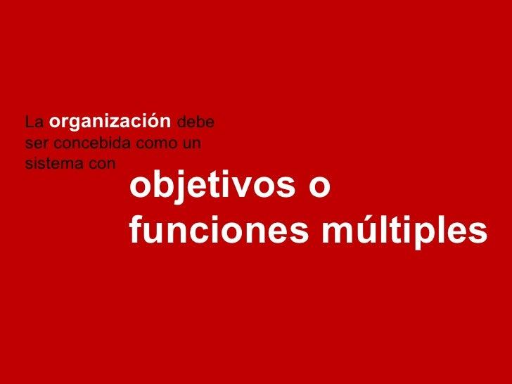 La  organización   debe ser concebida como un sistema con objetivos o funciones múltiples