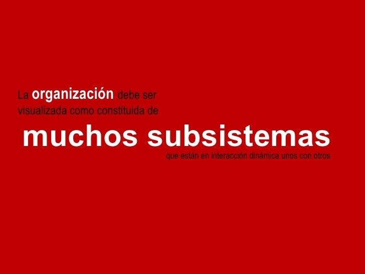 La  organización   debe ser visualizada como constituida de muchos subsistemas que están en interacción dinámica unos con ...