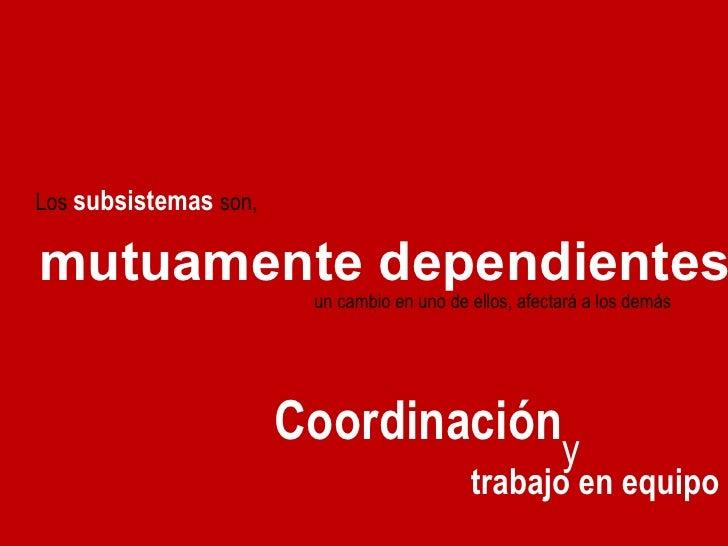Los  subsistemas   son,  un cambio en uno de ellos, afectará a los demás mutuamente dependientes Coordinación y  trabajo e...