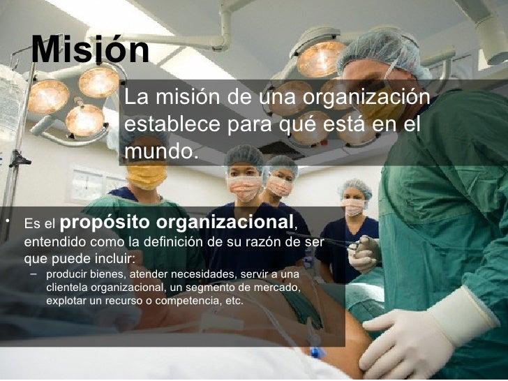 Misión <ul><li>Es el  propósito organizacional , entendido como la definición de su razón de ser que puede incluir:  </li>...