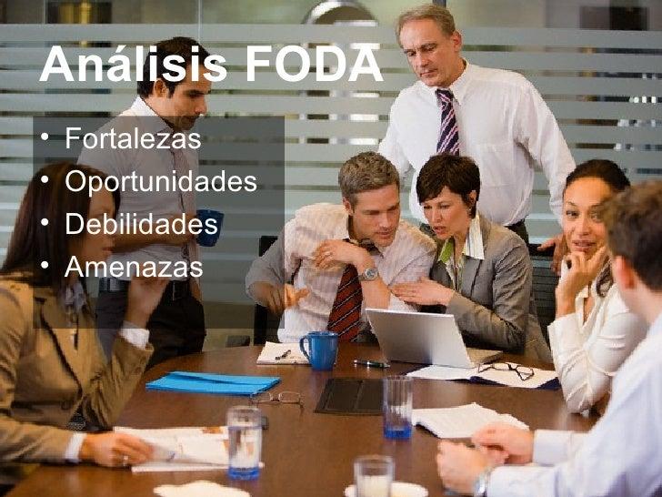 Análisis FODA <ul><li>Fortalezas </li></ul><ul><li>Oportunidades </li></ul><ul><li>Debilidades </li></ul><ul><li>Amenazas ...