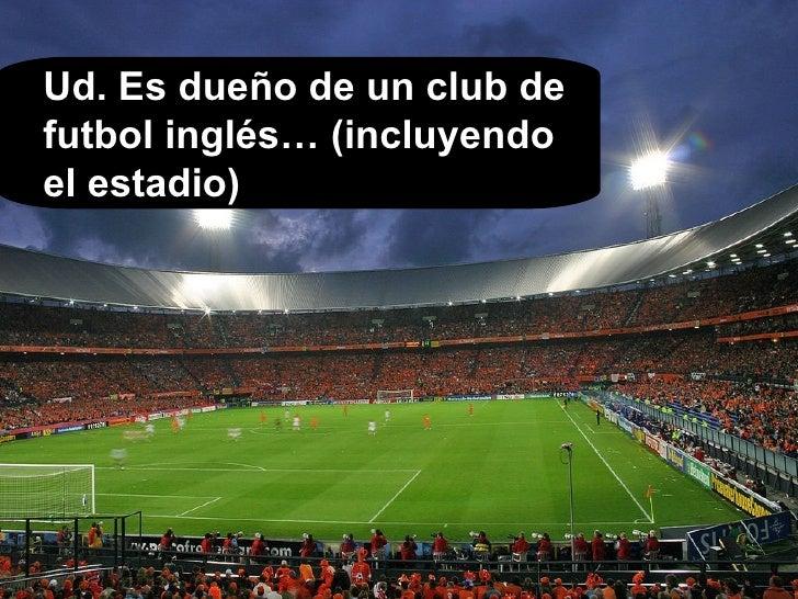 Ud. Es dueño de un club de futbol inglés… (incluyendo el estadio)