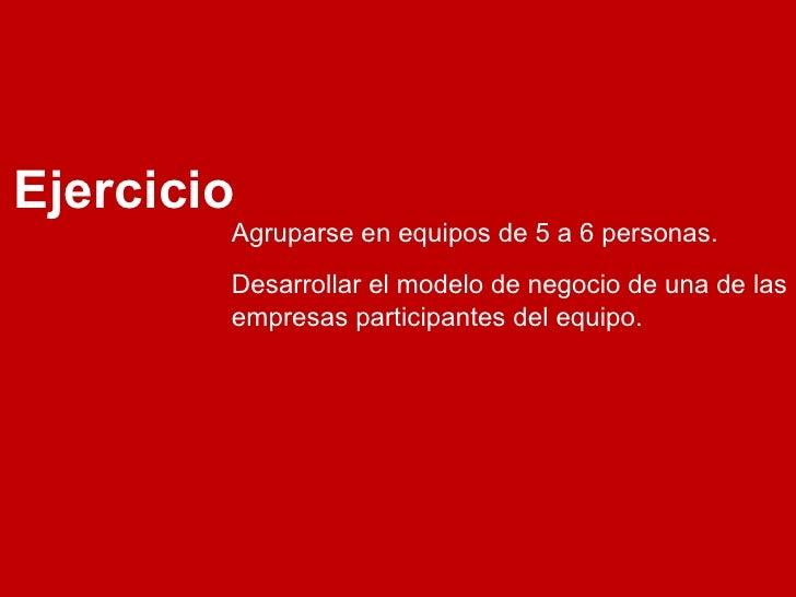 Ejercicio Desarrollar el modelo de negocio de una de las empresas participantes del equipo. Agruparse en equipos de 5 a 6 ...