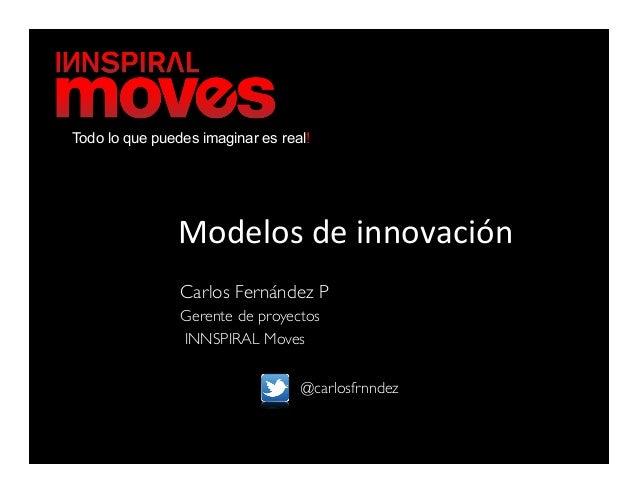 Todo lo que puedes imaginar es real!               Modelos de innovación                 Carlos Fernández P        ...