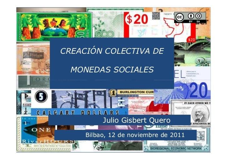 CREACIÓN COLECTIVA DE  MONEDAS SOCIALES          Julio Gisbert Quero     Bilbao, 12 de noviembre de 2011