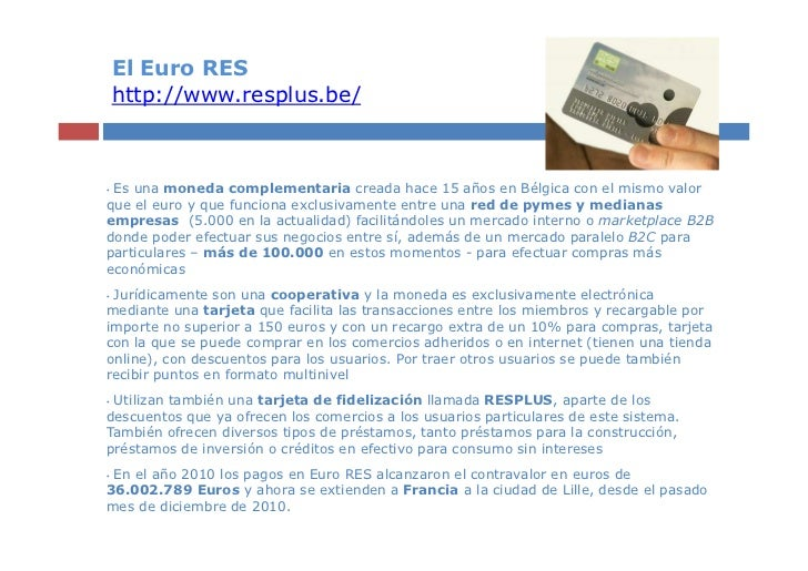 El Euro RES    http://www.resplus.be/•Es una moneda complementaria creada hace 15 años en Bélgica con el mismo valorque el...