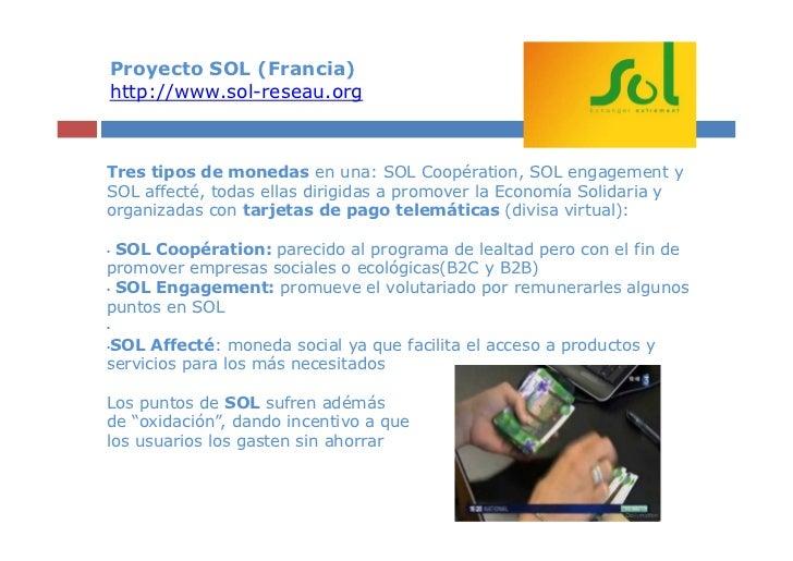 Proyecto SOL (Francia)http://www.sol-reseau.orgTres tipos de monedas en una: SOL Coopération, SOL engagement ySOL affecté,...