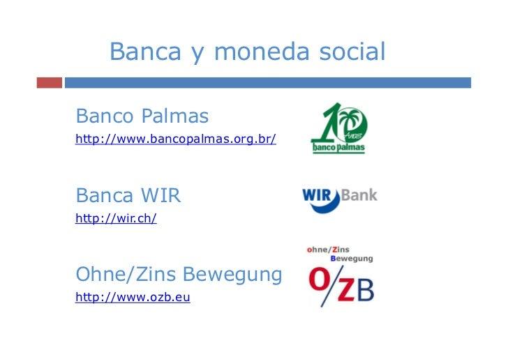 Banca y moneda socialBanco Palmashttp://www.bancopalmas.org.br/Banca WIRhttp://wir.ch/Ohne/Zins Bewegunghttp://www.ozb.eu