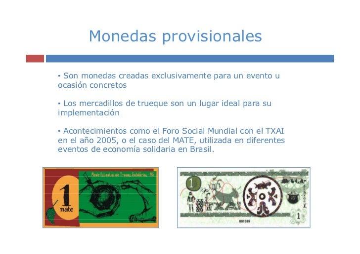 Monedas provisionales• Son monedas creadas exclusivamente para un evento uocasión concretos• Los mercadillos de trueque so...