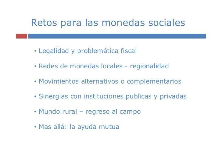 Retos para las monedas sociales• Legalidad y problemática fiscal• Redes de monedas locales - regionalidad• Movimientos alt...