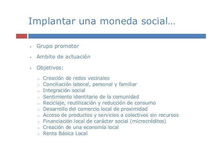 Implantar una moneda social… Grupo promotor Ambito de actuación Objetivos: o   Creación de redes vecinales o   Conciliació...