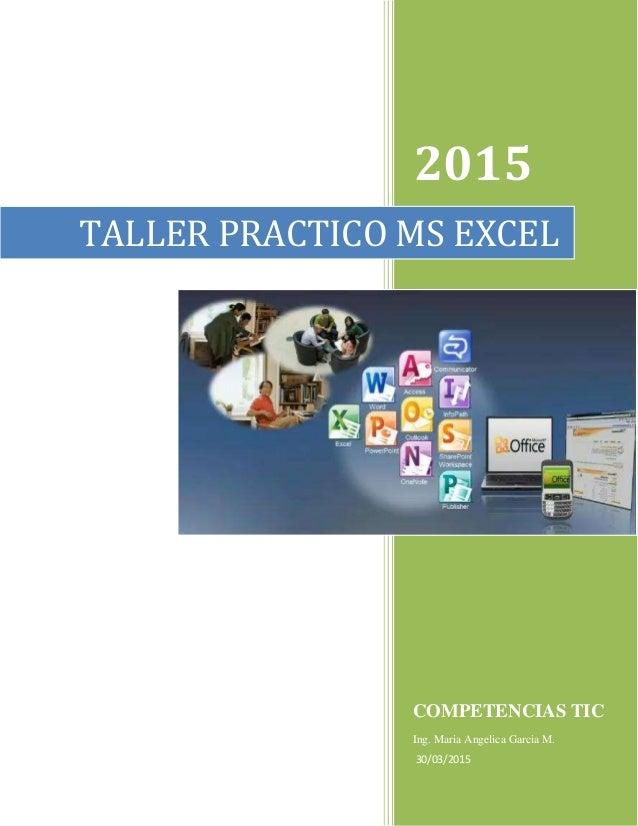 2015 COMPETENCIAS TIC Ing. Maria Angelica Garcia M. 30/03/2015 TALLER PRACTICO MS EXCEL
