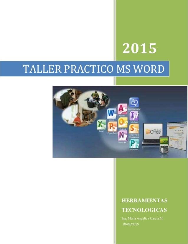 2015 HERRAMIENTAS TECNOLOGICAS Ing. Maria Angelica Garcia M. 30/03/2015 TALLER PRACTICO MS WORD