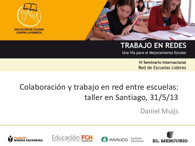 Colaboración y trabajo en red entre escuelas: taller en Santiago, 31/5/13 Daniel Muijs