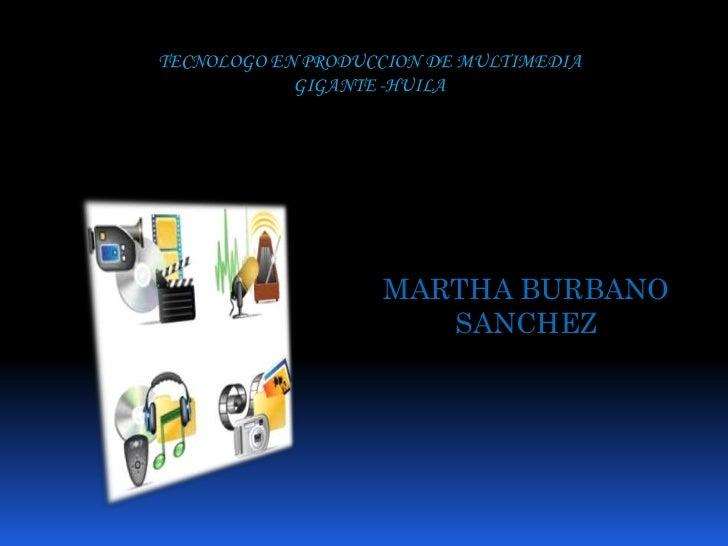 TECNOLOGO EN PRODUCCION DE MULTIMEDIA <br />GIGANTE -HUILA <br />MARTHA BURBANO SANCHEZ<br />