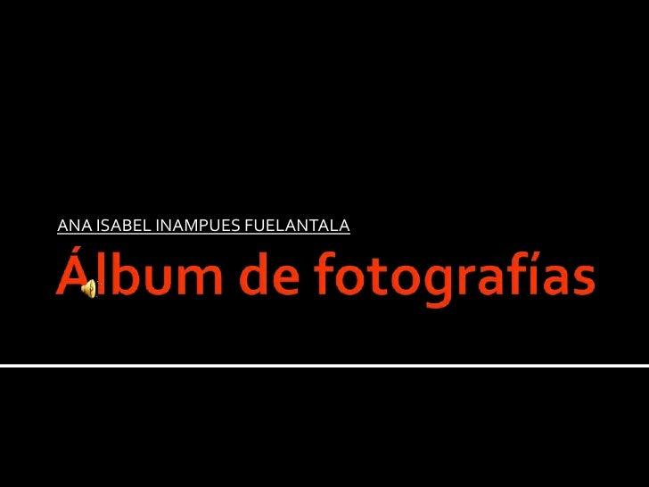 Álbum de fotografías<br />ANA ISABEL INAMPUES FUELANTALA<br />