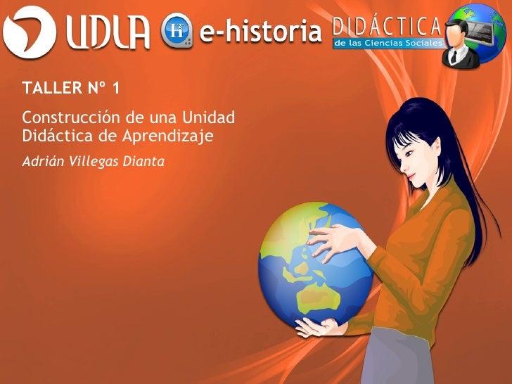 TALLER Nº 1Construcción de una UnidadDidáctica de AprendizajeAdrián Villegas Dianta