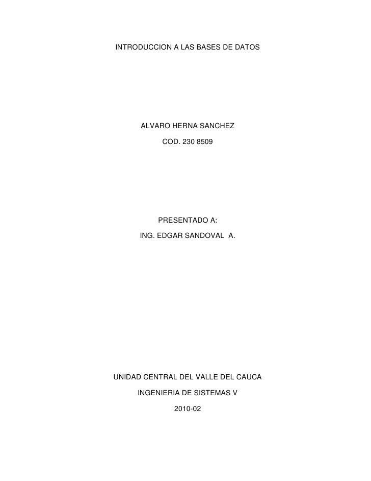 INTRODUCCION A LAS BASES DE DATOS<br />ALVARO HERNA SANCHEZ<br />COD. 230 8509<br />PRESENTADO A:<br />ING. EDGAR SANDOVAL...