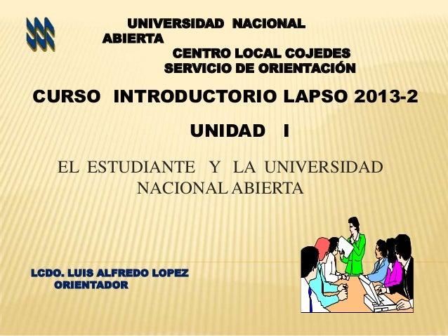 UNIVERSIDAD NACIONAL ABIERTA CENTRO LOCAL COJEDES SERVICIO DE ORIENTACIÓN  CURSO INTRODUCTORIO LAPSO 2013-2 UNIDAD  I  EL ...