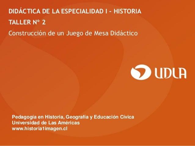 DIDÁCTICA DE LA ESPECIALIDAD I - HISTORIATALLER Nº 2Construcción de un Juego de Mesa Didáctico Pedagogía en Historia, Geog...