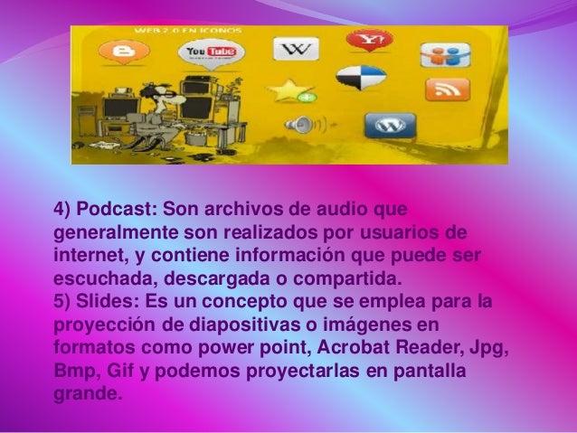 4) Podcast: Son archivos de audio que generalmente son realizados por usuarios de internet, y contiene información que pue...