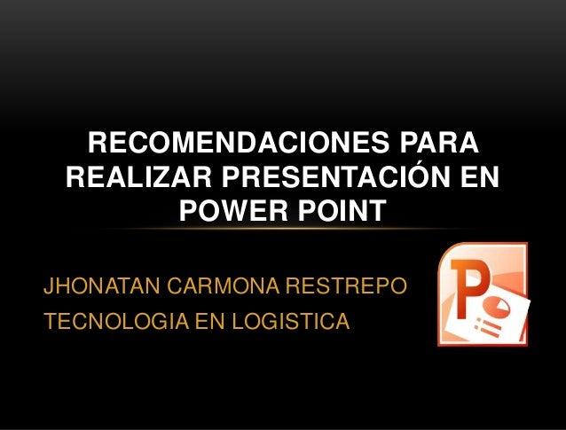 JHONATAN CARMONA RESTREPO TECNOLOGIA EN LOGISTICA RECOMENDACIONES PARA REALIZAR PRESENTACIÓN EN POWER POINT